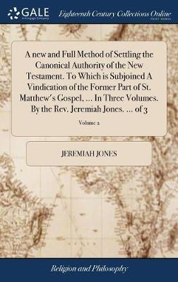 A New and Full Method of Settling the Canonical Authority of the New Testament. to Which Is Subjoined a Vindication of the Former Part of St. Matthew's Gospel, ... in Three Volumes. by the Rev. Jeremiah Jones. ... of 3; Volume 2 by Jeremiah Jones