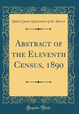 Abstract of the Eleventh Census, 1890 (Classic Reprint) by United States Department of Th Interior