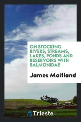 On Stocking Rivers, Streams, Lakes, Ponds and Reservoirs with Salmonidae by James Maitland
