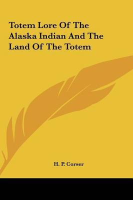 Totem Lore of the Alaska Indian and the Land of the Totem by H. P. Corser image