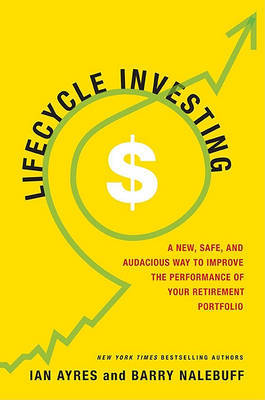 Lifecycle Investing: A New, Safe, and Audacious Way to Improve the Performance of Your Retirement Portfolio by Ian Ayres