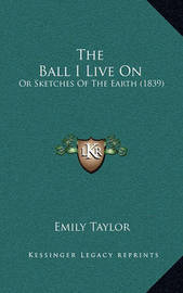 The Ball I Live on: Or Sketches of the Earth (1839) by Emily Taylor