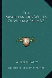 The Miscellaneous Works of William Paley V3 by William Paley