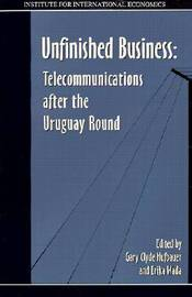 Unfinished Business - Telecommunications after the Uruguay Round by Gary Clyde Hufbauer