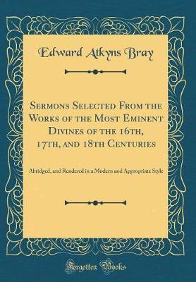 Sermons Selected from the Works of the Most Eminent Divines of the 16th, 17th, and 18th Centuries by Edward Atkyns Bray