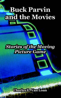 Buck Parvin and the Movies: Stories of the Moving Picture Game by Charles E. Van Loan