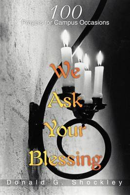 We Ask Your Blessing: 100 Prayers for Campus Occasions by Donald G Shockley image