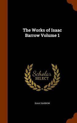 The Works of Isaac Barrow Volume 1 by Isaac Barrow