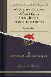 Wholesale Catalog of Vegetable Seeds, Roots, Plants, Implements by Peter Henderson and Company