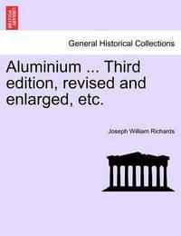 Aluminium ... Third Edition, Revised and Enlarged, Etc. by Joseph William Richards