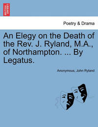 An Elegy on the Death of the Rev. J. Ryland, M.A., of Northampton. ... by Legatus. by * Anonymous
