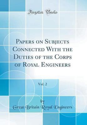 Papers on Subjects Connected with the Duties of the Corps of Royal Engineers, Vol. 2 (Classic Reprint) by Great Britain Royal Engineers