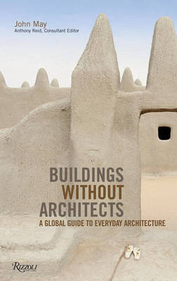 Buildings Without Architects: A Global Guide to Everyday Architecture by John May
