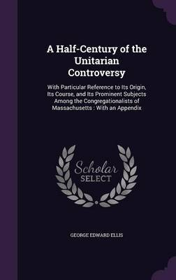 A Half-Century of the Unitarian Controversy by George Edward Ellis image