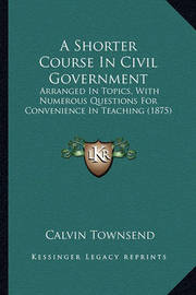 A Shorter Course in Civil Government: Arranged in Topics, with Numerous Questions for Convenience in Teaching (1875) by Calvin Townsend
