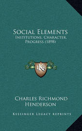 Social Elements: Institutions, Character, Progress (1898) by Charles Richmond Henderson