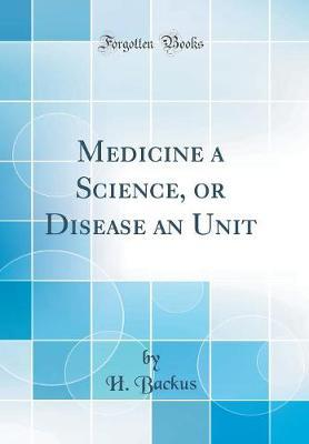 Medicine a Science, or Disease an Unit (Classic Reprint) by H Backus image