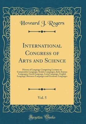 International Congress of Arts and Science, Vol. 5 by Howard J Rogers