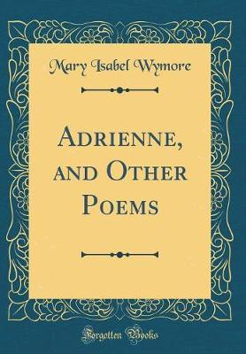 Adrienne, and Other Poems (Classic Reprint) by Mary Isabel Wymore