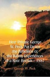 How Private George W. Peck Put Down The Rebellion or, The Funny Experiences of a Raw Recruit - 1887 by George , W. Peck