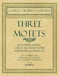Three Motets - Justorum Anim , Coelos Ascendit Hodie and Beati Quorum Via - Set to Music for Soprano, Alto, Tenor, Bass, Chorus and Organ - Op.38 by Charles Villiers Stanford