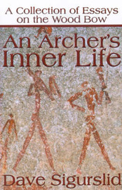 An Archer's Inner Life: A Collection of Essays on the Wood Bow Along with a Dialectic on Hunting by Dave Sigurslid image