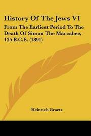 History of the Jews V1: From the Earliest Period to the Death of Simon the Maccabee, 135 B.C.E. (1891) by Heinrich Graetz