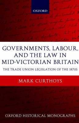 Governments, Labour, and the Law in Mid-Victorian Britain by Mark Curthoys