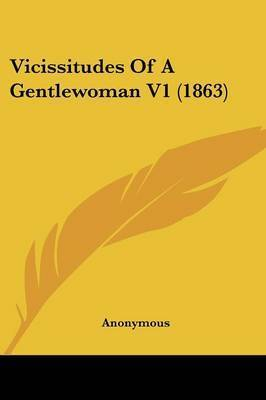 Vicissitudes of a Gentlewoman V1 (1863) by * Anonymous
