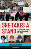 She Takes a Stand: 16 Fearless Activists Who Have Changed the World by Michael Elsohn Ross