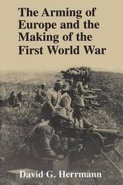 The Arming of Europe and the Making of the First World War by David G. Herrmann