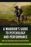 A Warrior's Guide to Psychology and Performance: What You Should Know About Yourself and Others by George Mastroianni