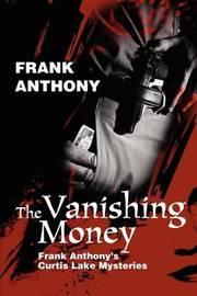 The Vanishing Money: Frank Anthony's Curtis Lake Mysteries by Frank Anthony