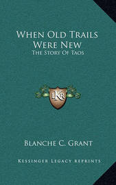 When Old Trails Were New: The Story of Taos by Blanche C Grant