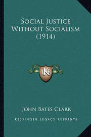 Social Justice Without Socialism (1914) by John Bates Clark
