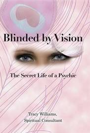 Blinded by Vision: The Secret Life of a Psychic by Tracy Williams Spiritual Consultant