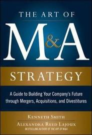 The Art of M&A Strategy: A Guide to Building Your Company's Future through Mergers, Acquisitions, and Divestitures by Kenneth Smith