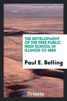 The Development of the Free Public High School in Illinois to 1860 by Paul E. Belting image