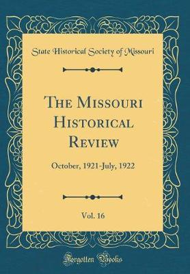 The Missouri Historical Review, Vol. 16 by State Historical Society of Missouri