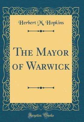 The Mayor of Warwick (Classic Reprint) by Herbert M. Hopkins