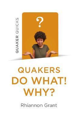 Quaker Quicks - Quakers Do What! Why? by Rhiannon Grant