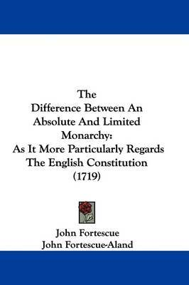 The Difference Between An Absolute And Limited Monarchy: As It More Particularly Regards The English Constitution (1719) by Sir John Fortescue image