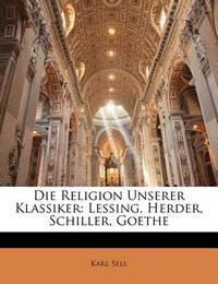 Die Religion Unserer Klassiker: Lessing, Herder, Schiller, Goethe by Karl Sell