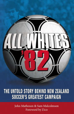 All Whites '82: The Untold Story Behind New Zealand's Soccer's Greatest Campaign by John Matheson