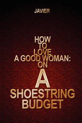 How to Love a Good Woman: On a Shoestring Budget by JAVIER