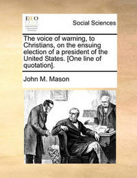 The Voice of Warning, to Christians, on the Ensuing Election of a President of the United States. [one Line of Quotation]. by John M Mason