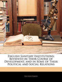 English Sanitary Institutions: Reviewed in Their Course of Development, and in Some of Their Political and Social Relations by John Simon