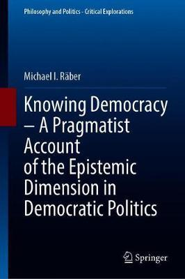 Knowing Democracy - A Pragmatist Account of the Epistemic Dimension in Democratic Politics by Michael I. Raber