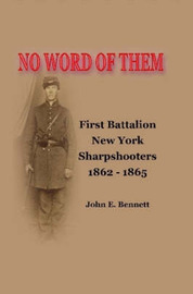 No Word of Them: First Battalion New York Sharpshooters, 1862-1865 by John Bennett