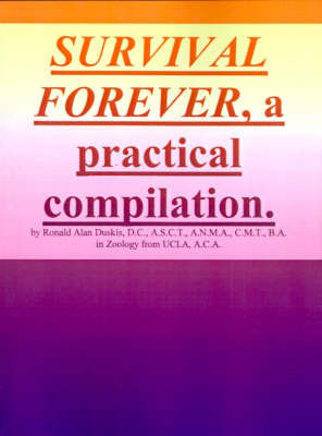 Survival Forever, a Practical Compilation by Ronald Alan Duskis, D.C., B.A.